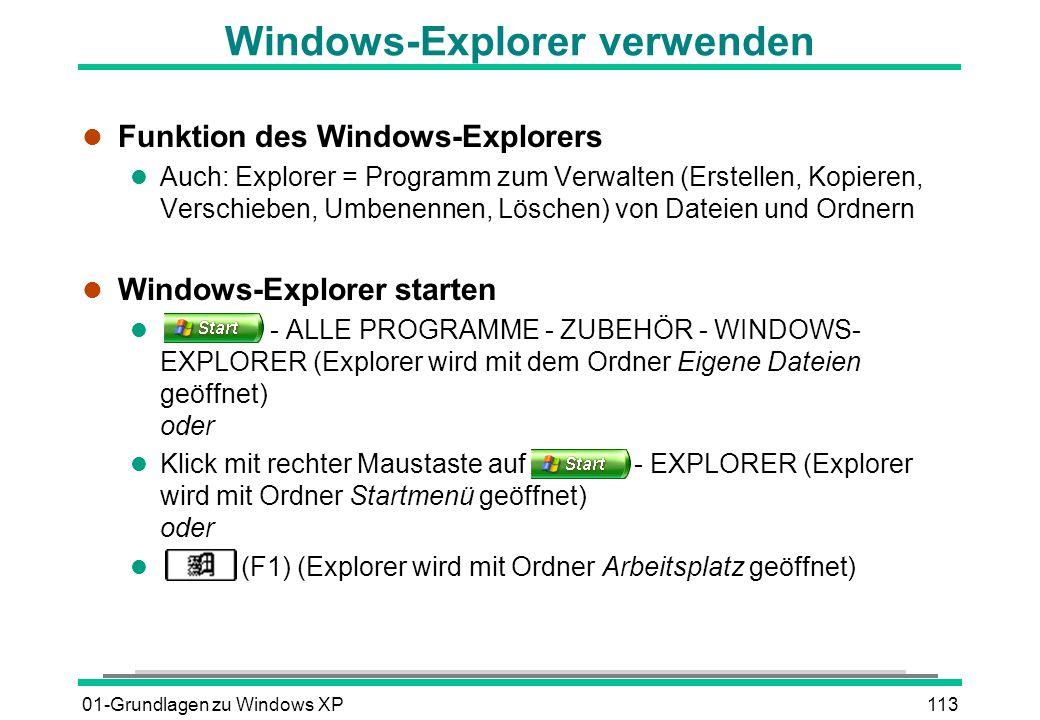01-Grundlagen zu Windows XP113 Windows-Explorer verwenden l Funktion des Windows-Explorers l Auch: Explorer = Programm zum Verwalten (Erstellen, Kopieren, Verschieben, Umbenennen, Löschen) von Dateien und Ordnern l Windows-Explorer starten l - ALLE PROGRAMME - ZUBEHÖR - WINDOWS- EXPLORER (Explorer wird mit dem Ordner Eigene Dateien geöffnet) oder l Klick mit rechter Maustaste auf - EXPLORER (Explorer wird mit Ordner Startmenü geöffnet) oder (F1) (Explorer wird mit Ordner Arbeitsplatz geöffnet)