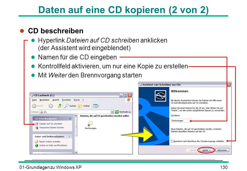01-Grundlagen zu Windows XP130 Daten auf eine CD kopieren (2 von 2) l CD beschreiben l Hyperlink Dateien auf CD schreiben anklicken (der Assistent wird eingeblendet) l Namen für die CD eingeben l Kontrollfeld aktivieren, um nur eine Kopie zu erstellen l Mit Weiter den Brennvorgang starten