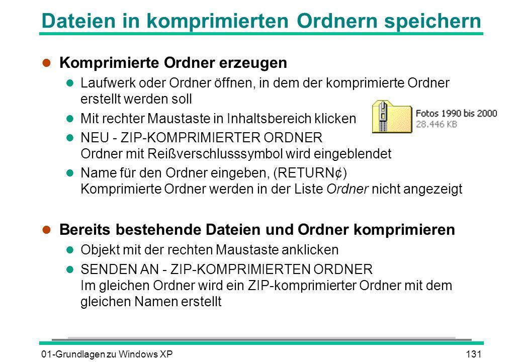 01-Grundlagen zu Windows XP131 Dateien in komprimierten Ordnern speichern l Komprimierte Ordner erzeugen l Laufwerk oder Ordner öffnen, in dem der komprimierte Ordner erstellt werden soll l Mit rechter Maustaste in Inhaltsbereich klicken l NEU - ZIP-KOMPRIMIERTER ORDNER Ordner mit Reißverschlusssymbol wird eingeblendet Name für den Ordner eingeben, (RETURN¢) Komprimierte Ordner werden in der Liste Ordner nicht angezeigt l Bereits bestehende Dateien und Ordner komprimieren l Objekt mit der rechten Maustaste anklicken l SENDEN AN - ZIP-KOMPRIMIERTEN ORDNER Im gleichen Ordner wird ein ZIP-komprimierter Ordner mit dem gleichen Namen erstellt