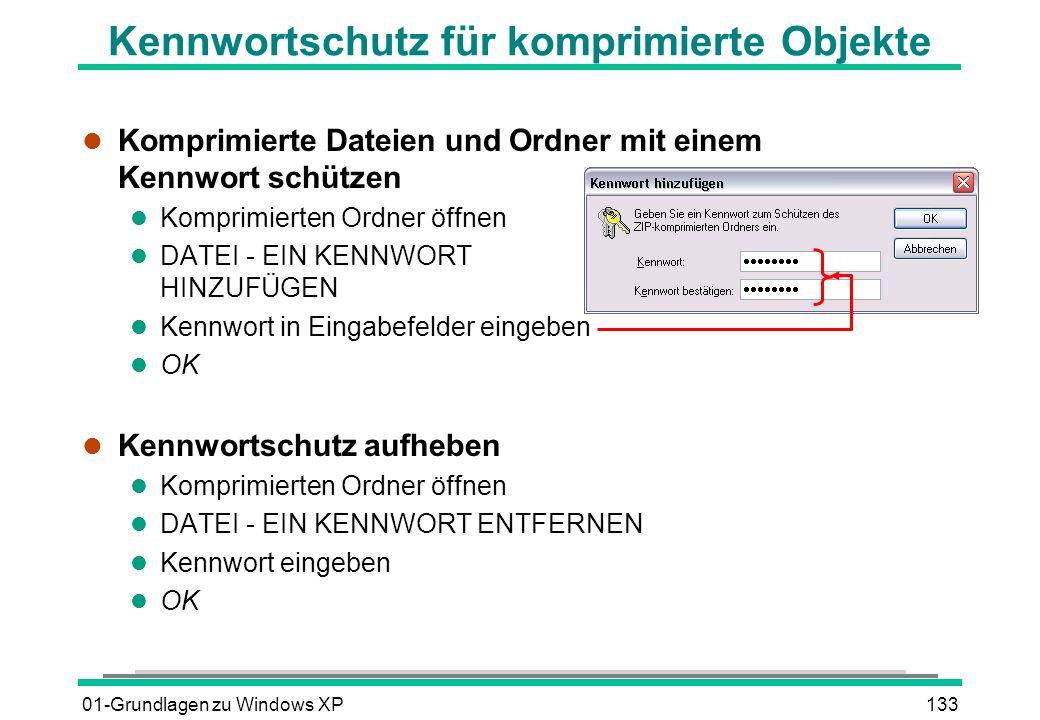 01-Grundlagen zu Windows XP133 Kennwortschutz für komprimierte Objekte l Komprimierte Dateien und Ordner mit einem Kennwort schützen l Komprimierten Ordner öffnen l DATEI - EIN KENNWORT HINZUFÜGEN l Kennwort in Eingabefelder eingeben l OK l Kennwortschutz aufheben l Komprimierten Ordner öffnen l DATEI - EIN KENNWORT ENTFERNEN l Kennwort eingeben l OK