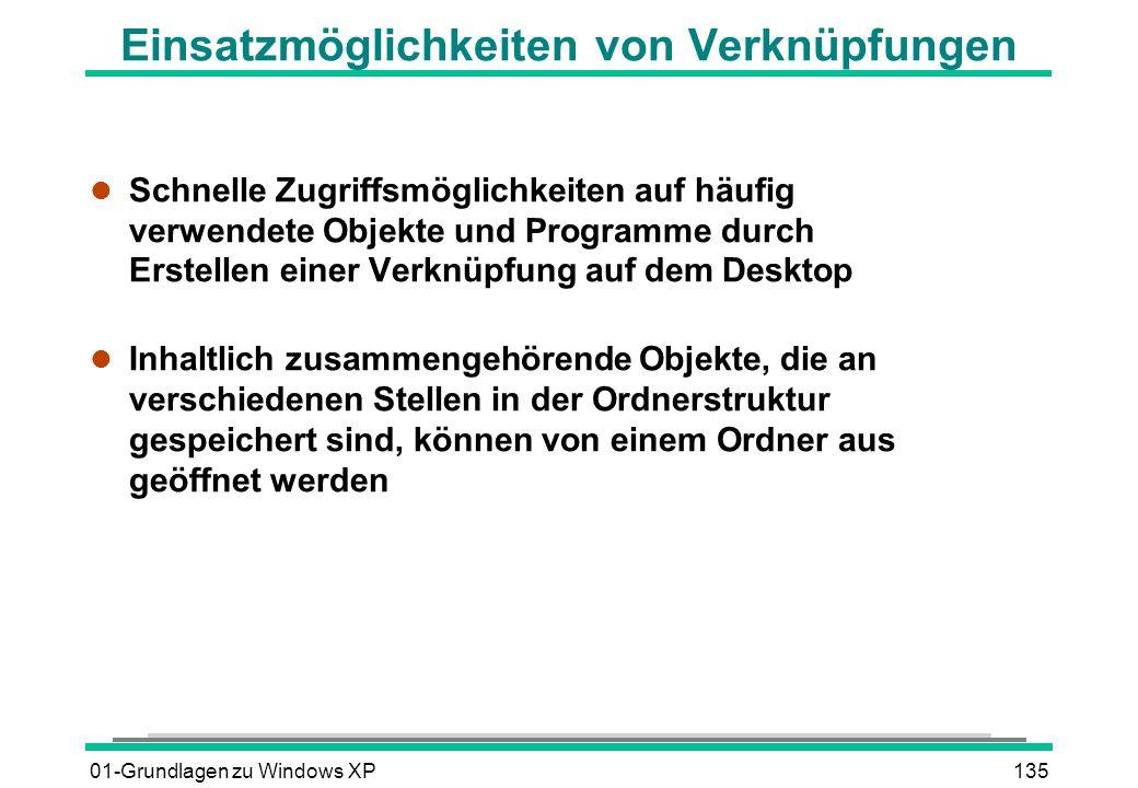 01-Grundlagen zu Windows XP135 Einsatzmöglichkeiten von Verknüpfungen l Schnelle Zugriffsmöglichkeiten auf häufig verwendete Objekte und Programme durch Erstellen einer Verknüpfung auf dem Desktop l Inhaltlich zusammengehörende Objekte, die an verschiedenen Stellen in der Ordnerstruktur gespeichert sind, können von einem Ordner aus geöffnet werden