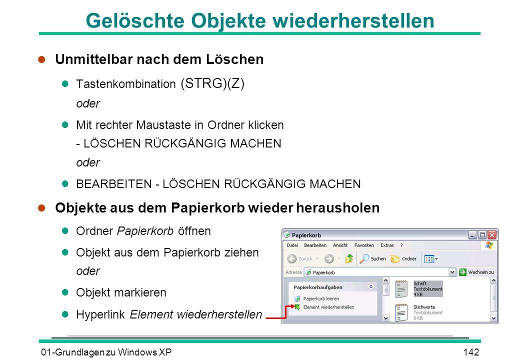 01-Grundlagen zu Windows XP142 Gelöschte Objekte wiederherstellen l Unmittelbar nach dem Löschen Tastenkombination (STRG)(Z) oder l Mit rechter Maustaste in Ordner klicken - LÖSCHEN RÜCKGÄNGIG MACHEN oder l BEARBEITEN - LÖSCHEN RÜCKGÄNGIG MACHEN l Objekte aus dem Papierkorb wieder herausholen l Ordner Papierkorb öffnen l Objekt aus dem Papierkorb ziehen oder l Objekt markieren l Hyperlink Element wiederherstellen