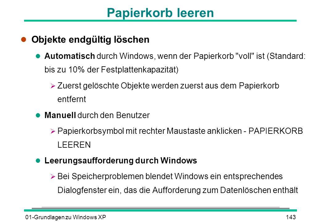 01-Grundlagen zu Windows XP143 Papierkorb leeren l Objekte endgültig löschen l Automatisch durch Windows, wenn der Papierkorb voll ist (Standard: bis zu 10% der Festplattenkapazität) Zuerst gelöschte Objekte werden zuerst aus dem Papierkorb entfernt l Manuell durch den Benutzer Papierkorbsymbol mit rechter Maustaste anklicken - PAPIERKORB LEEREN l Leerungsaufforderung durch Windows Bei Speicherproblemen blendet Windows ein entsprechendes Dialogfenster ein, das die Aufforderung zum Datenlöschen enthält
