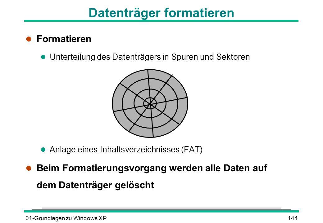 01-Grundlagen zu Windows XP144 Datenträger formatieren l Formatieren l Unterteilung des Datenträgers in Spuren und Sektoren l Anlage eines Inhaltsverzeichnisses (FAT) l Beim Formatierungsvorgang werden alle Daten auf dem Datenträger gelöscht
