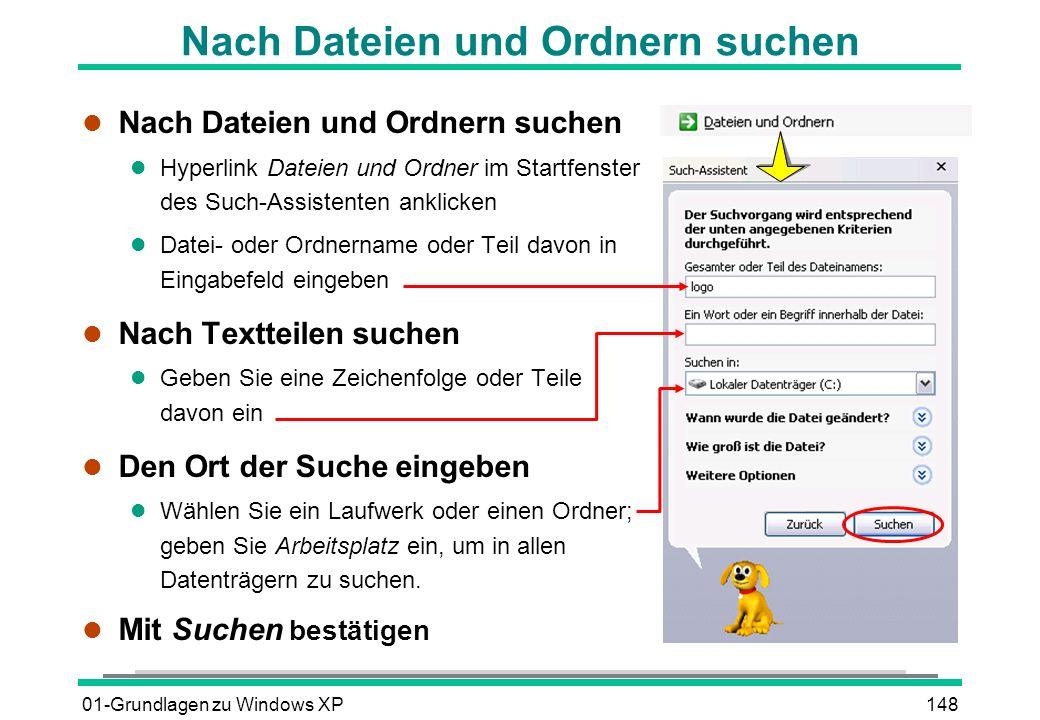 01-Grundlagen zu Windows XP148 l Nach Dateien und Ordnern suchen l Hyperlink Dateien und Ordner im Startfenster des Such-Assistenten anklicken l Datei- oder Ordnername oder Teil davon in Eingabefeld eingeben l Nach Textteilen suchen l Geben Sie eine Zeichenfolge oder Teile davon ein l Den Ort der Suche eingeben l Wählen Sie ein Laufwerk oder einen Ordner; geben Sie Arbeitsplatz ein, um in allen Datenträgern zu suchen.