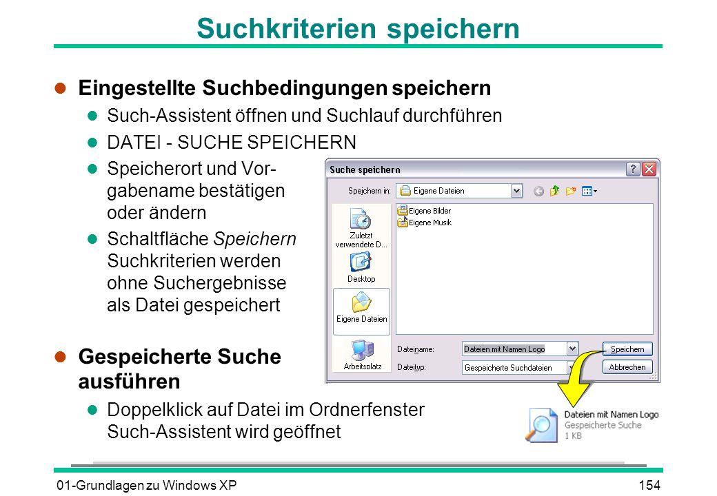 01-Grundlagen zu Windows XP154 Suchkriterien speichern l Eingestellte Suchbedingungen speichern l Such-Assistent öffnen und Suchlauf durchführen l DATEI - SUCHE SPEICHERN l Speicherort und Vor- gabename bestätigen oder ändern l Schaltfläche Speichern Suchkriterien werden ohne Suchergebnisse als Datei gespeichert l Gespeicherte Suche ausführen l Doppelklick auf Datei im Ordnerfenster Such-Assistent wird geöffnet