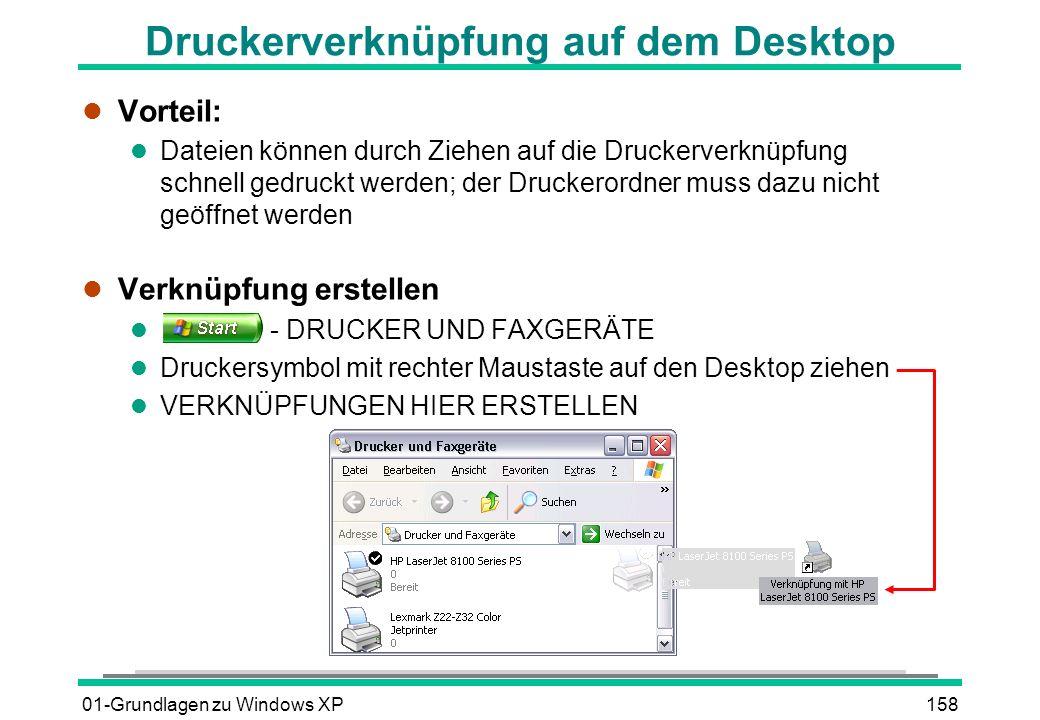 01-Grundlagen zu Windows XP158 Druckerverknüpfung auf dem Desktop l Vorteil: l Dateien können durch Ziehen auf die Druckerverknüpfung schnell gedruckt werden; der Druckerordner muss dazu nicht geöffnet werden l Verknüpfung erstellen l - DRUCKER UND FAXGERÄTE l Druckersymbol mit rechter Maustaste auf den Desktop ziehen l VERKNÜPFUNGEN HIER ERSTELLEN