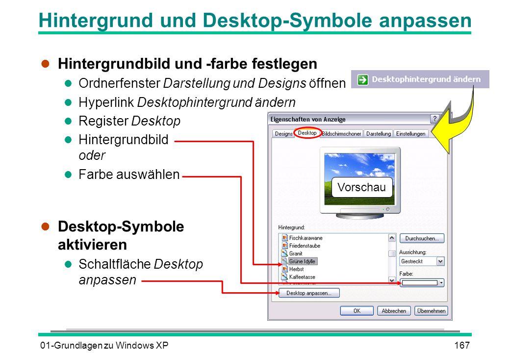 01-Grundlagen zu Windows XP167 Hintergrund und Desktop-Symbole anpassen l Hintergrundbild und -farbe festlegen l Ordnerfenster Darstellung und Designs öffnen l Hyperlink Desktophintergrund ändern l Register Desktop l Hintergrundbild oder l Farbe auswählen l Desktop-Symbole aktivieren l Schaltfläche Desktop anpassen Vorschau