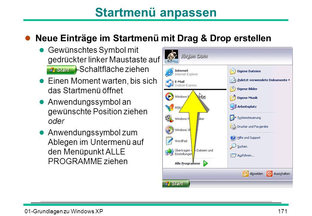 01-Grundlagen zu Windows XP171 Startmenü anpassen l Neue Einträge im Startmenü mit Drag & Drop erstellen l Gewünschtes Symbol mit gedrückter linker Maustaste auf -Schaltfläche ziehen l Einen Moment warten, bis sich das Startmenü öffnet l Anwendungssymbol an gewünschte Position ziehen oder l Anwendungssymbol zum Ablegen im Untermenü auf den Menüpunkt ALLE PROGRAMME ziehen