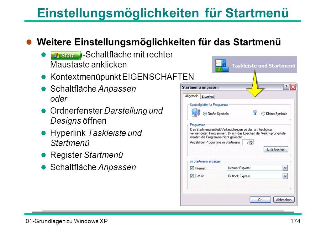01-Grundlagen zu Windows XP174 Einstellungsmöglichkeiten für Startmenü l Weitere Einstellungsmöglichkeiten für das Startmenü l -Schaltfläche mit rechter Maustaste anklicken l Kontextmenüpunkt EIGENSCHAFTEN l Schaltfläche Anpassen oder l Ordnerfenster Darstellung und Designs öffnen l Hyperlink Taskleiste und Startmenü l Register Startmenü l Schaltfläche Anpassen