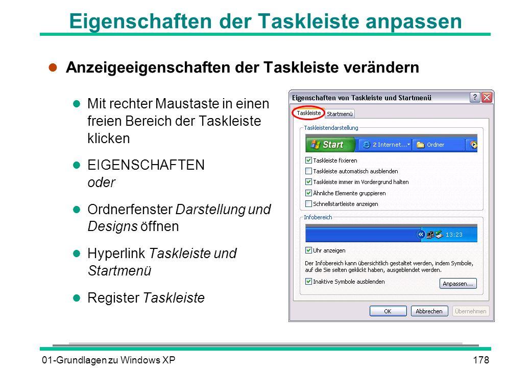 01-Grundlagen zu Windows XP178 Eigenschaften der Taskleiste anpassen l Anzeigeeigenschaften der Taskleiste verändern l Mit rechter Maustaste in einen freien Bereich der Taskleiste klicken l EIGENSCHAFTEN oder l Ordnerfenster Darstellung und Designs öffnen l Hyperlink Taskleiste und Startmenü l Register Taskleiste