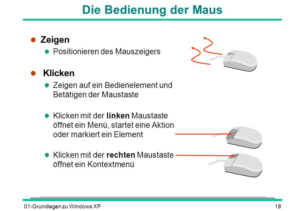 01-Grundlagen zu Windows XP18 Die Bedienung der Maus l Zeigen l Positionieren des Mauszeigers l Klicken l Zeigen auf ein Bedienelement und Betätigen der Maustaste l Klicken mit der linken Maustaste öffnet ein Menü, startet eine Aktion oder markiert ein Element l Klicken mit der rechten Maustaste öffnet ein Kontextmenü