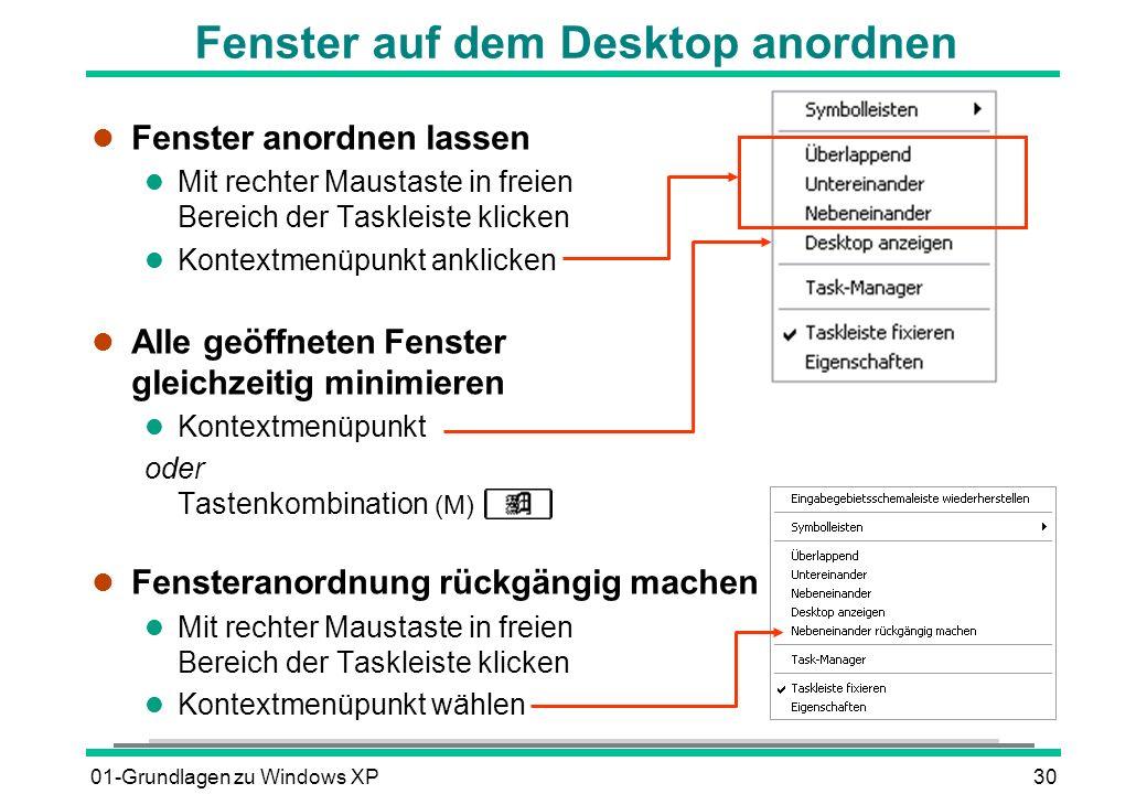 01-Grundlagen zu Windows XP30 Fenster auf dem Desktop anordnen l Fenster anordnen lassen l Mit rechter Maustaste in freien Bereich der Taskleiste klicken l Kontextmenüpunkt anklicken l Alle geöffneten Fenster gleichzeitig minimieren l Kontextmenüpunkt oder Tastenkombination (M) l Fensteranordnung rückgängig machen l Mit rechter Maustaste in freien Bereich der Taskleiste klicken l Kontextmenüpunkt wählen