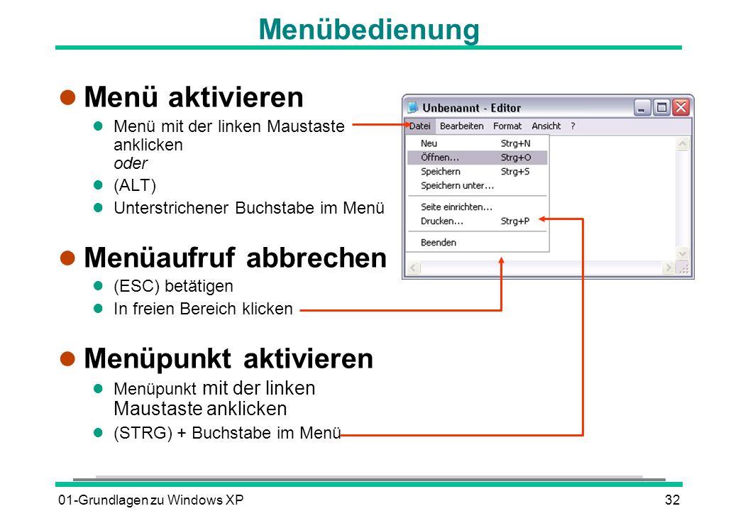 01-Grundlagen zu Windows XP32 Menübedienung l Menü aktivieren l Menü mit der linken Maustaste anklicken oder (ALT) l Unterstrichener Buchstabe im Menü l Menüaufruf abbrechen (ESC) betätigen l In freien Bereich klicken l Menüpunkt aktivieren l Menüpunkt mit der linken Maustaste anklicken (STRG) + Buchstabe im Menü