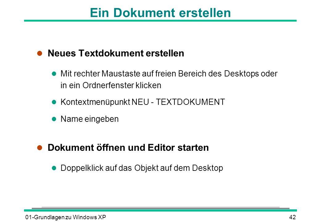 01-Grundlagen zu Windows XP42 Ein Dokument erstellen l Neues Textdokument erstellen l Mit rechter Maustaste auf freien Bereich des Desktops oder in ein Ordnerfenster klicken l Kontextmenüpunkt NEU - TEXTDOKUMENT l Name eingeben l Dokument öffnen und Editor starten l Doppelklick auf das Objekt auf dem Desktop