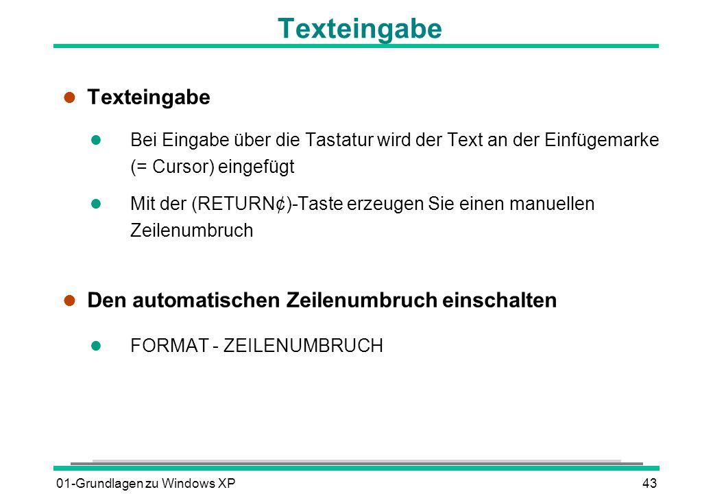 01-Grundlagen zu Windows XP43 Texteingabe l Texteingabe l Bei Eingabe über die Tastatur wird der Text an der Einfügemarke (= Cursor) eingefügt Mit der (RETURN¢)-Taste erzeugen Sie einen manuellen Zeilenumbruch l Den automatischen Zeilenumbruch einschalten l FORMAT - ZEILENUMBRUCH
