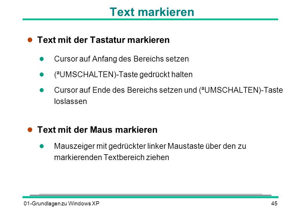 01-Grundlagen zu Windows XP45 l Text mit der Tastatur markieren l Cursor auf Anfang des Bereichs setzen (ªUMSCHALTEN)-Taste gedrückt halten Cursor auf Ende des Bereichs setzen und (ªUMSCHALTEN)-Taste loslassen l Text mit der Maus markieren l Mauszeiger mit gedrückter linker Maustaste über den zu markierenden Textbereich ziehen Text markieren