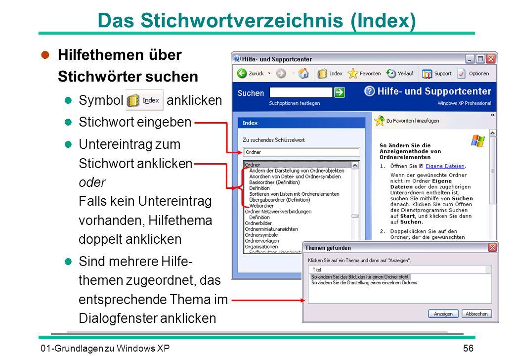 01-Grundlagen zu Windows XP56 Das Stichwortverzeichnis (Index) l Hilfethemen über Stichwörter suchen l Symbol anklicken l Stichwort eingeben l Untereintrag zum Stichwort anklicken oder Falls kein Untereintrag vorhanden, Hilfethema doppelt anklicken l Sind mehrere Hilfe- themen zugeordnet, das entsprechende Thema im Dialogfenster anklicken