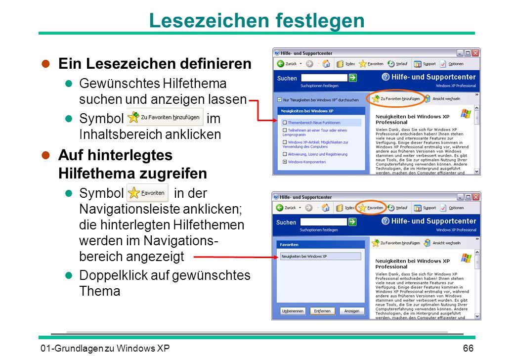 01-Grundlagen zu Windows XP66 Lesezeichen festlegen l Ein Lesezeichen definieren l Gewünschtes Hilfethema suchen und anzeigen lassen l Symbol im Inhaltsbereich anklicken l Auf hinterlegtes Hilfethema zugreifen l Symbol in der Navigationsleiste anklicken; die hinterlegten Hilfethemen werden im Navigations- bereich angezeigt l Doppelklick auf gewünschtes Thema