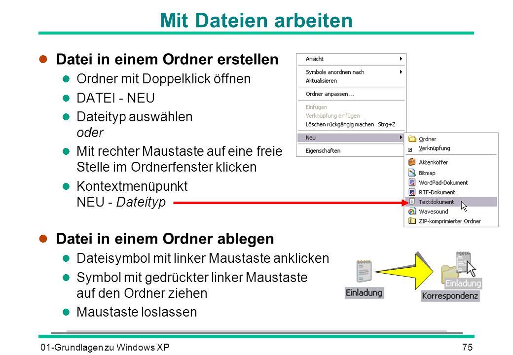 01-Grundlagen zu Windows XP75 Mit Dateien arbeiten l Datei in einem Ordner erstellen l Ordner mit Doppelklick öffnen l DATEI - NEU l Dateityp auswählen oder l Mit rechter Maustaste auf eine freie Stelle im Ordnerfenster klicken l Kontextmenüpunkt NEU - Dateityp l Datei in einem Ordner ablegen l Dateisymbol mit linker Maustaste anklicken l Symbol mit gedrückter linker Maustaste auf den Ordner ziehen l Maustaste loslassen