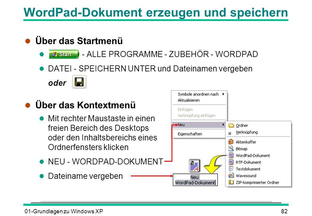 01-Grundlagen zu Windows XP82 WordPad-Dokument erzeugen und speichern l Über das Startmenü l - ALLE PROGRAMME - ZUBEHÖR - WORDPAD l DATEI - SPEICHERN UNTER und Dateinamen vergeben oder l Über das Kontextmenü l Mit rechter Maustaste in einen freien Bereich des Desktops oder den Inhaltsbereichs eines Ordnerfensters klicken l NEU - WORDPAD-DOKUMENT l Dateiname vergeben