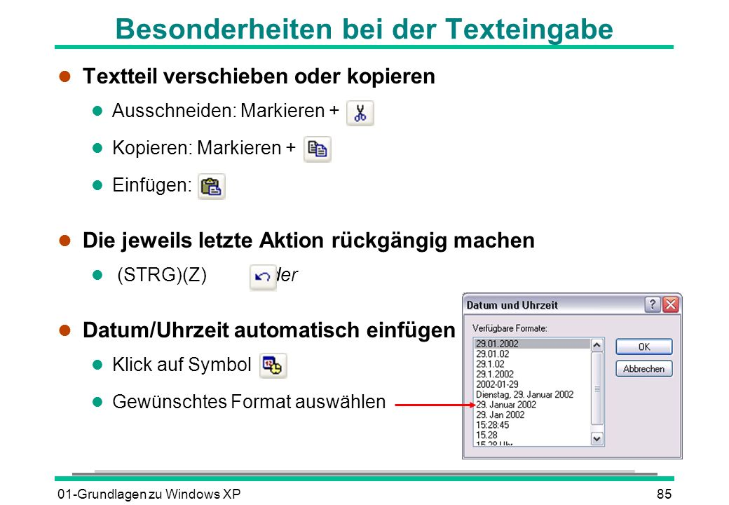 01-Grundlagen zu Windows XP85 Besonderheiten bei der Texteingabe l Textteil verschieben oder kopieren l Ausschneiden: Markieren + l Kopieren: Markieren + l Einfügen: l Die jeweils letzte Aktion rückgängig machen (STRG)(Z)oder l Datum/Uhrzeit automatisch einfügen l Klick auf Symbol l Gewünschtes Format auswählen