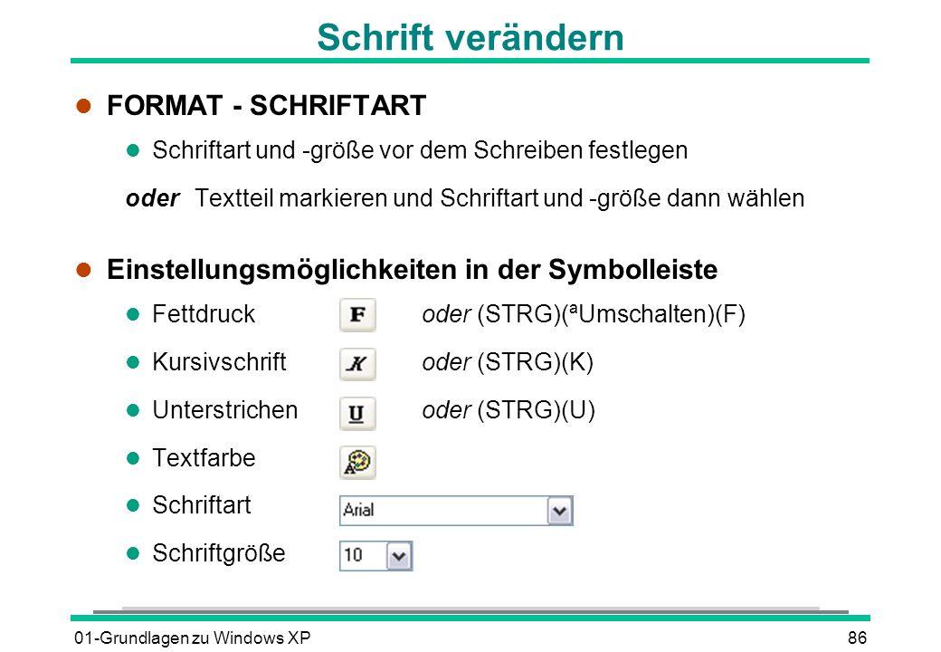 01-Grundlagen zu Windows XP86 Schrift verändern l FORMAT - SCHRIFTART l Schriftart und -größe vor dem Schreiben festlegen oder Textteil markieren und Schriftart und -größe dann wählen l Einstellungsmöglichkeiten in der Symbolleiste Fettdruckoder (STRG)(ªUmschalten)(F) Kursivschriftoder (STRG)(K) Unterstrichenoder (STRG)(U) l Textfarbe l Schriftart l Schriftgröße