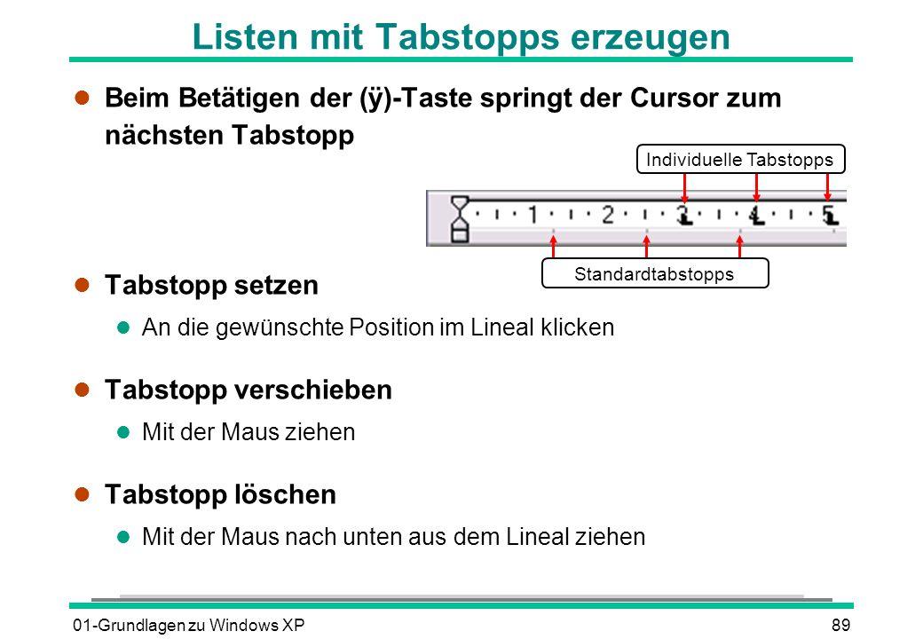 01-Grundlagen zu Windows XP89 Beim Betätigen der (ÿ)-Taste springt der Cursor zum nächsten Tabstopp l Tabstopp setzen l An die gewünschte Position im Lineal klicken l Tabstopp verschieben l Mit der Maus ziehen l Tabstopp löschen l Mit der Maus nach unten aus dem Lineal ziehen Listen mit Tabstopps erzeugen Individuelle Tabstopps Standardtabstopps