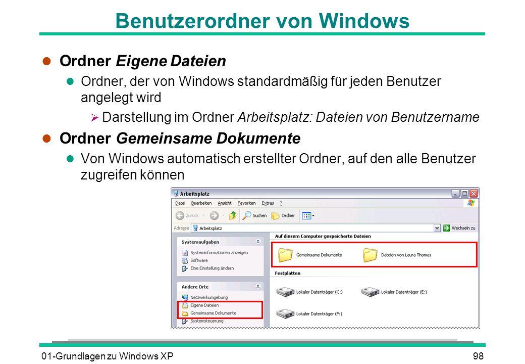 01-Grundlagen zu Windows XP98 Benutzerordner von Windows l Ordner Eigene Dateien l Ordner, der von Windows standardmäßig für jeden Benutzer angelegt wird Darstellung im Ordner Arbeitsplatz: Dateien von Benutzername l Ordner Gemeinsame Dokumente l Von Windows automatisch erstellter Ordner, auf den alle Benutzer zugreifen können