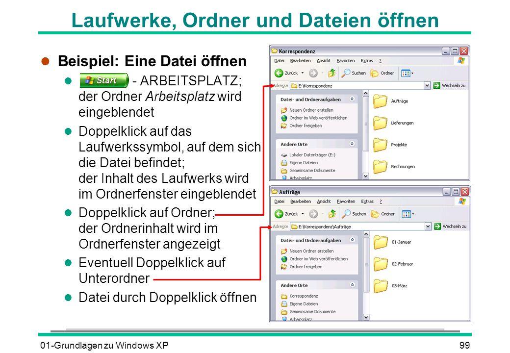 01-Grundlagen zu Windows XP99 Laufwerke, Ordner und Dateien öffnen l Beispiel: Eine Datei öffnen l - ARBEITSPLATZ; der Ordner Arbeitsplatz wird eingeblendet l Doppelklick auf das Laufwerkssymbol, auf dem sich die Datei befindet; der Inhalt des Laufwerks wird im Ordnerfenster eingeblendet l Doppelklick auf Ordner; der Ordnerinhalt wird im Ordnerfenster angezeigt l Eventuell Doppelklick auf Unterordner l Datei durch Doppelklick öffnen