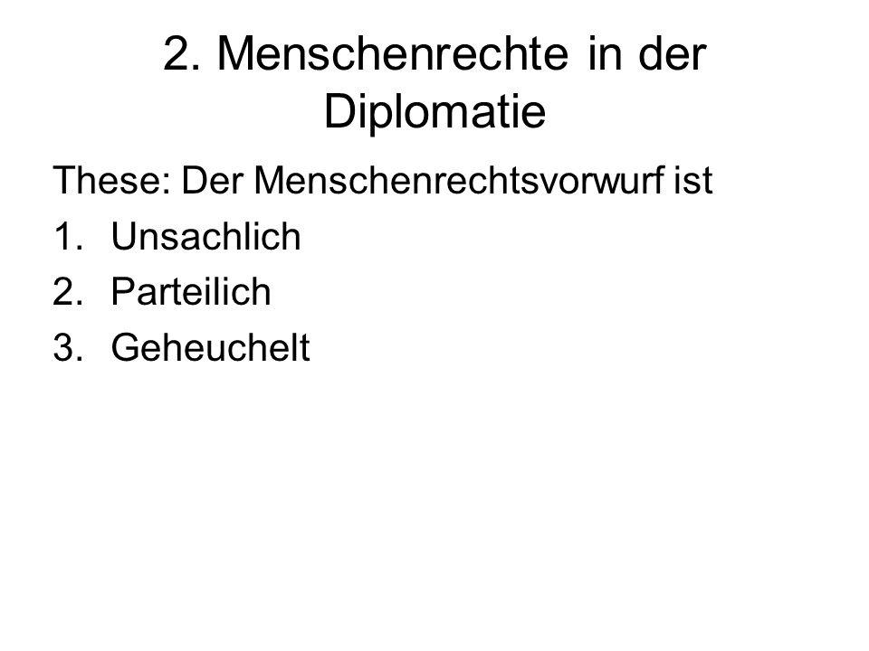 2. Menschenrechte in der Diplomatie These: Der Menschenrechtsvorwurf ist 1.Unsachlich 2.Parteilich 3.Geheuchelt