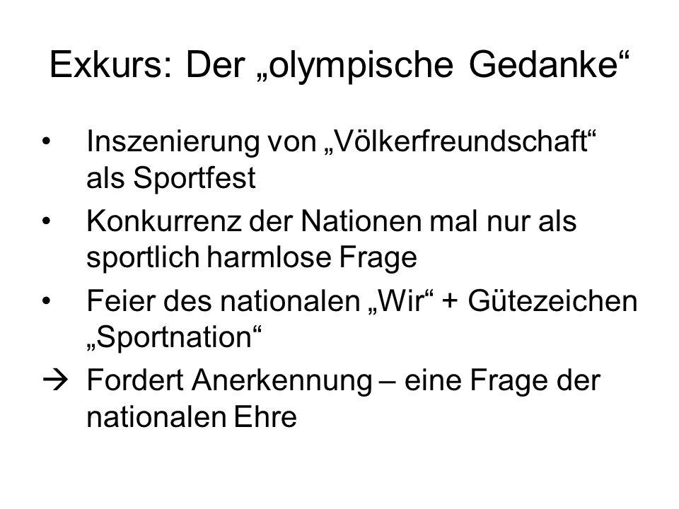 Exkurs: Der olympische Gedanke Inszenierung von Völkerfreundschaft als Sportfest Konkurrenz der Nationen mal nur als sportlich harmlose Frage Feier des nationalen Wir + Gütezeichen Sportnation Fordert Anerkennung – eine Frage der nationalen Ehre