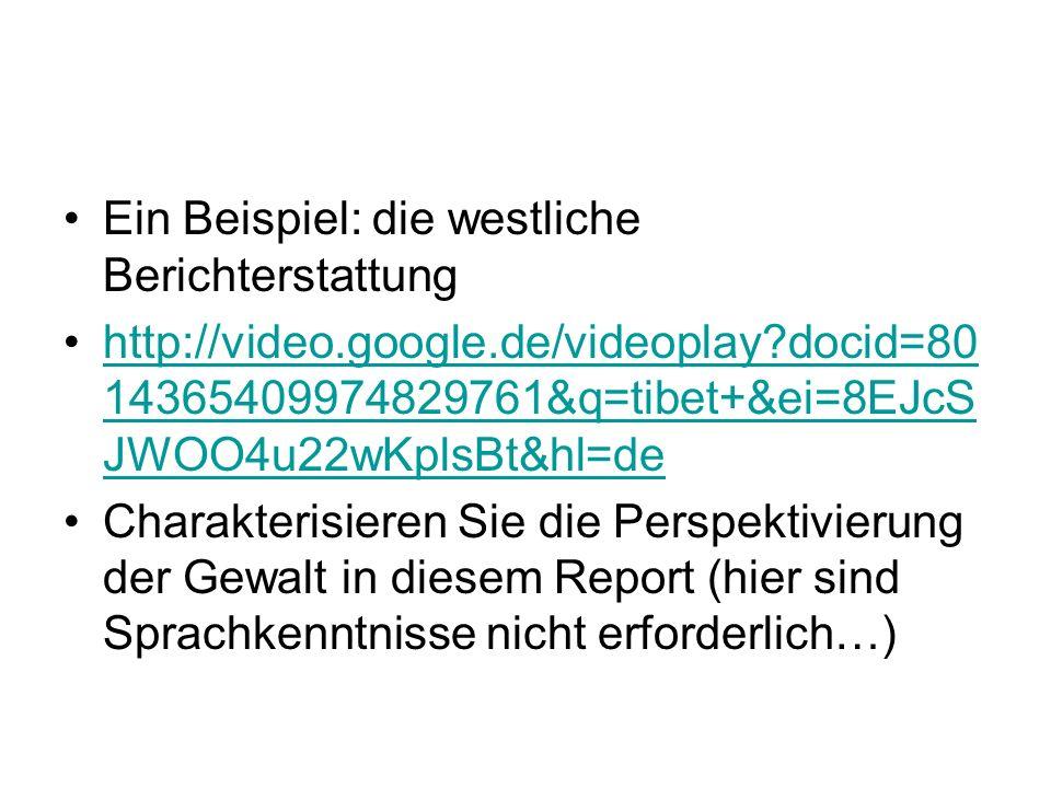 Ein Beispiel: die westliche Berichterstattung http://video.google.de/videoplay docid=80 14365409974829761&q=tibet+&ei=8EJcS JWOO4u22wKplsBt&hl=dehttp://video.google.de/videoplay docid=80 14365409974829761&q=tibet+&ei=8EJcS JWOO4u22wKplsBt&hl=de Charakterisieren Sie die Perspektivierung der Gewalt in diesem Report (hier sind Sprachkenntnisse nicht erforderlich…)