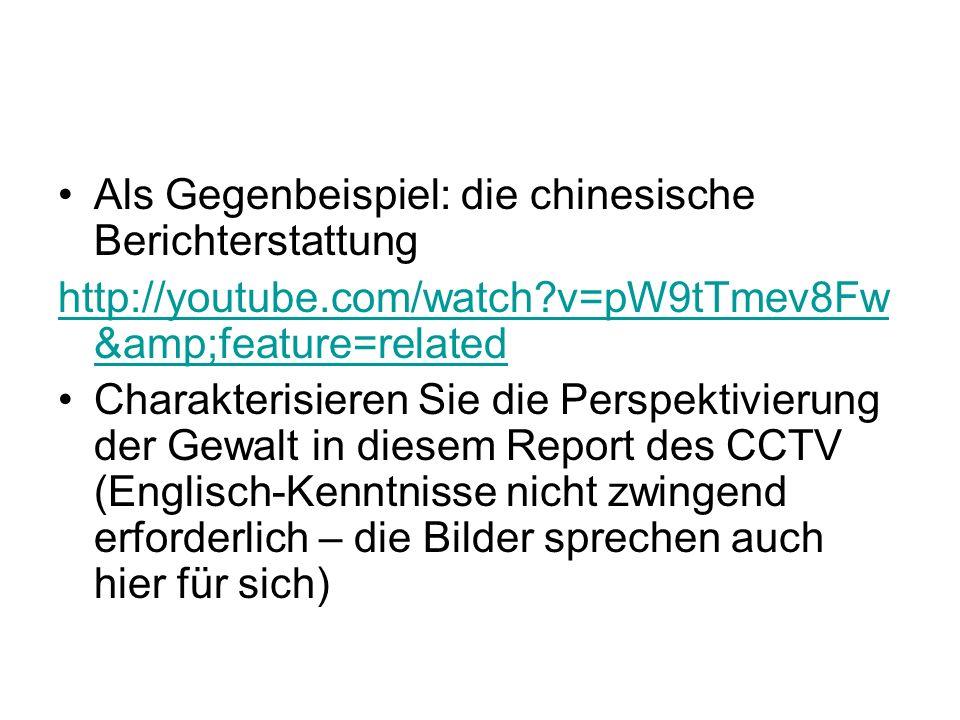 Als Gegenbeispiel: die chinesische Berichterstattung http://youtube.com/watch v=pW9tTmev8Fw &feature=related Charakterisieren Sie die Perspektivierung der Gewalt in diesem Report des CCTV (Englisch-Kenntnisse nicht zwingend erforderlich – die Bilder sprechen auch hier für sich)