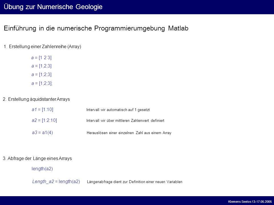 Einführung in die numerische Programmierumgebung Matlab Übung zur Numerische Geologie Klemens Seelos 13-17.05.2005 1. Erstellung einer Zahlenreihe (Ar