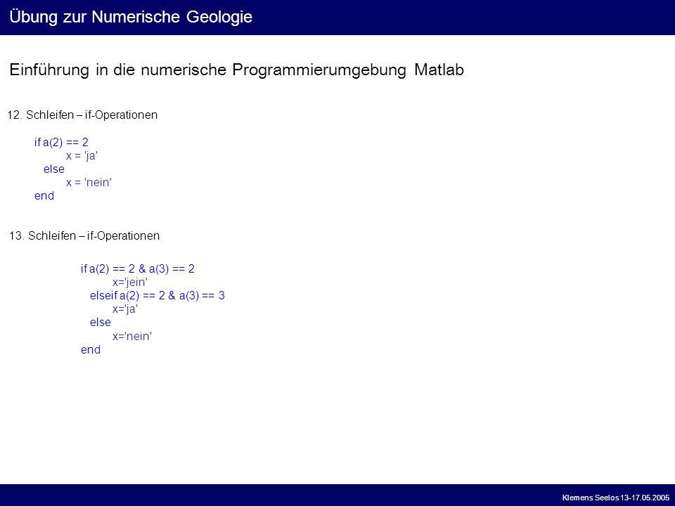 Einführung in die numerische Programmierumgebung Matlab Übung zur Numerische Geologie Klemens Seelos 13-17.05.2005 12. Schleifen – if-Operationen if a