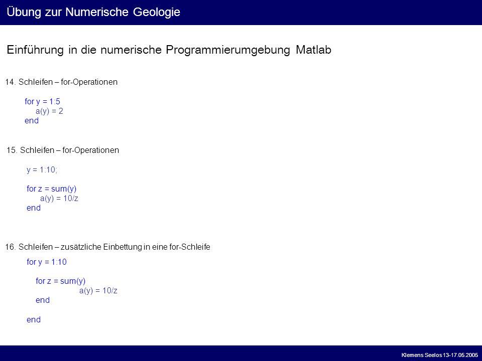 Einführung in die numerische Programmierumgebung Matlab Übung zur Numerische Geologie Klemens Seelos 13-17.05.2005 14. Schleifen – for-Operationen for