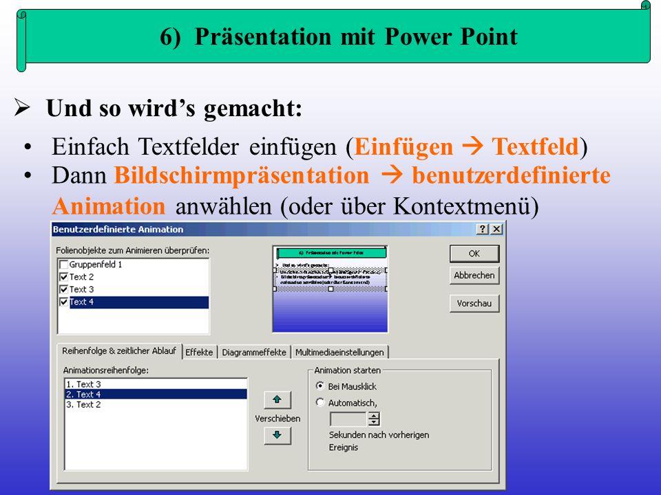6) Präsentation mit Power Point Und so wirds gemacht: Einfach Textfelder einfügen (Einfügen Textfeld) Dann Bildschirmpräsentation benutzerdefinierte A