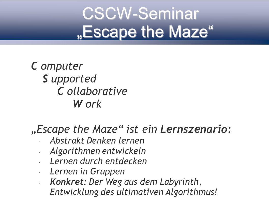 CSCW-Seminar Escape the Maze C omputer S upported C ollaborative W ork Escape the Maze ist ein Lernszenario: Abstrakt Denken lernen Algorithmen entwic