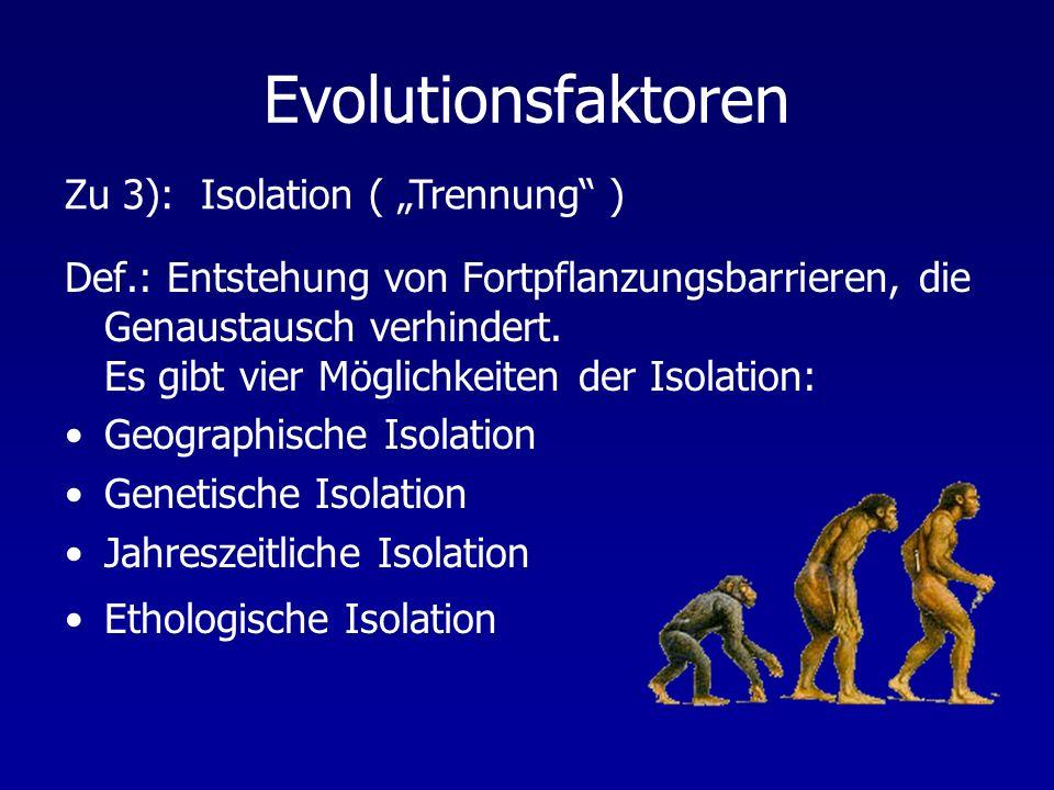 Evolutionsfaktoren Def.: Entstehung von Fortpflanzungsbarrieren, die Genaustausch verhindert. Es gibt vier Möglichkeiten der Isolation: Geographische