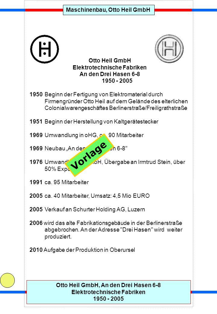 Maschinenbau, Otto Heil GmbHOtto Heil GmbH, An den Drei Hasen 6-8 Elektrotechnische Fabriken 1950 - 2005 Otto Heil GmbH Elektrotechnische Fabriken An den Drei Hasen 6-8 1950 - 2005 1950 Beginn der Fertigung von Elektromaterial durch Firmengründer Otto Heil auf dem Gelände des elterlichen Colonialwarengeschäftes Berlinerstraße/Freiligrathstraße 1951 Beginn der Herstellung von Kaltgerätestecker 1969 Umwandlung in oHG, ca.