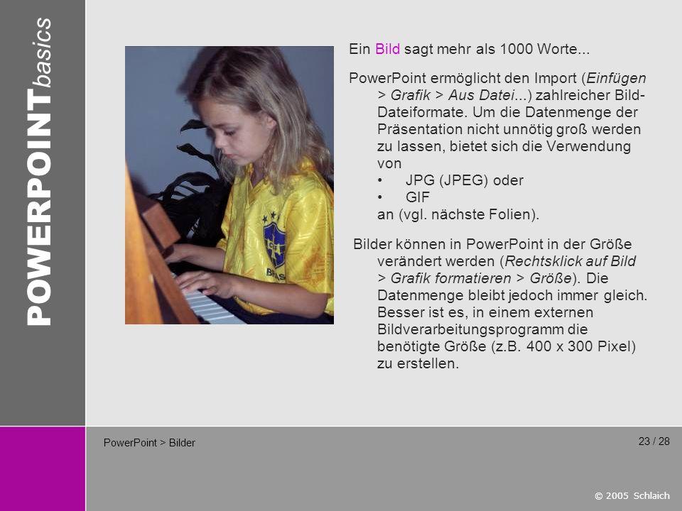 © 2005 Schlaich POWERPOINT basics 23 / 28 PowerPoint > Bilder Ein Bild sagt mehr als 1000 Worte...