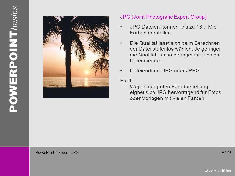 © 2005 Schlaich POWERPOINT basics 24 / 28 PowerPoint > Bilder > JPG JPG (Joint Photografic Expert Group) JPG-Dateien können bis zu 16,7 Mio Farben darstellen.