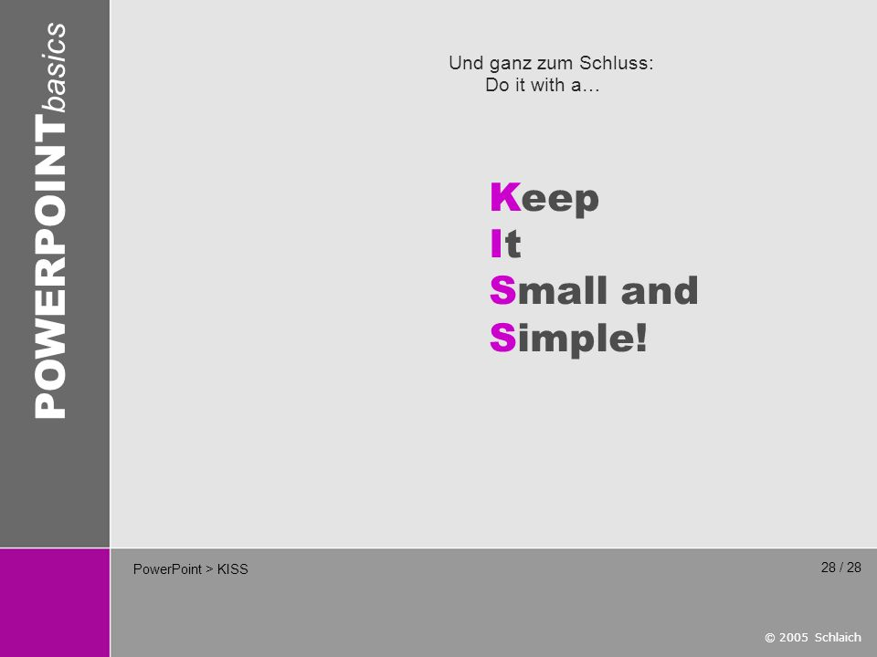 © 2005 Schlaich POWERPOINT basics 28 / 28 PowerPoint > KISS Und ganz zum Schluss: Do it with a… Keep It Small and Simple!