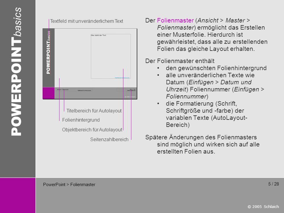 © 2005 Schlaich POWERPOINT basics 6 / 28 PowerPoint > Folienhintergrund Für das Erstellen des Folienhintergrundes sind zwei Vorgehensweisen möglich: Variante 1 Der Hintergrund wird extern mit Hilfe einer Bildverarbeitungssoftware wie Photoshop erstellt und als Grafik eingefügt.Format 1024 x 768 Pixel (XGA-Format)Auflösung96 dpi (Windows-Monitore)DateiformatJPG (Foto) TIF, GIF, BMP (Grafik) Grafik auf dem Folienmaster einfügen:Einfügen > Grafik > Aus Datei...Grafik auf gewünschte Größe skalierenGrafik in den Hintergrund: Rechtsklick > Reihenfolge > In den Hintergrund master.gif