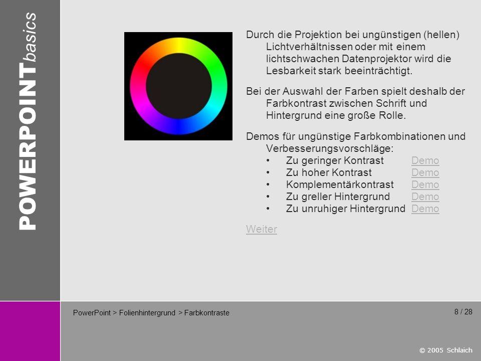 © 2005 Schlaich POWERPOINT basics 19 / 28 PowerPoint > Schrift > Schriftwahl Die Wahl der Schrift(en) beschränkt sich auf Systemschriften, da PowerPoint Schriften nicht einbettet.
