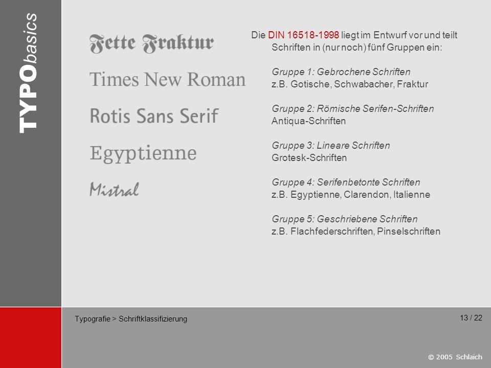 © 2005 Schlaich TYPO basics 13 / 22 Typografie > Schriftklassifizierung Die DIN 16518-1998 liegt im Entwurf vor und teilt Schriften in (nur noch) fünf