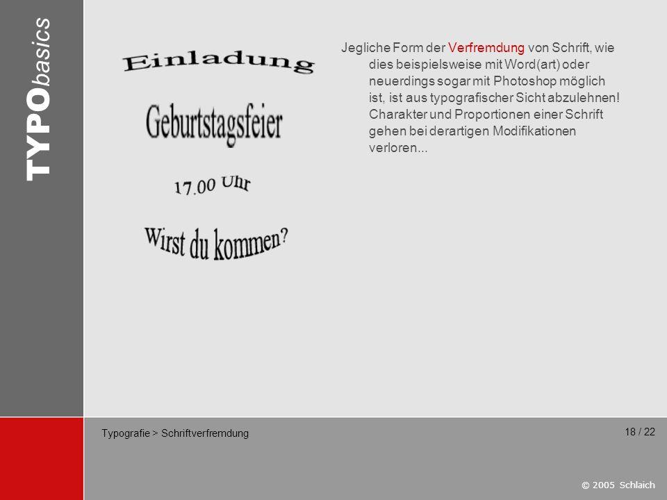 © 2005 Schlaich TYPO basics 18 / 22 Typografie > Schriftverfremdung Jegliche Form der Verfremdung von Schrift, wie dies beispielsweise mit Word(art) o