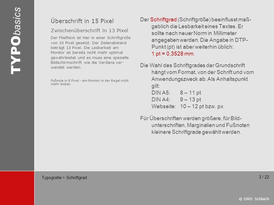 © 2005 Schlaich TYPO basics 14 / 22 Typografie > Schriftfamilie Eine Schriftfamilie – zum Beispiel die sehr große Familie Helvetica – besteht aus mehreren Schriftschnitten, z.B.: extraleicht (Ultra Light) leicht (Thin) mager (Light) normal (Roman, Regular) kursiv (Italic, Oblique) schmal (Condensed) halbfett (Medium) fett (Bold) extrafett (Heavy) ultrafett (Black) Alle verwendeten Schriftschnitte müssen als Font-Datei vorliegen.