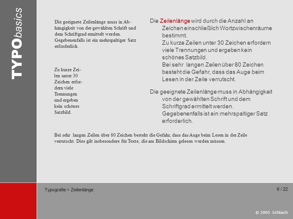 © 2005 Schlaich TYPO basics 6 / 22 Typografie > Zeilenlänge Die Zeilenlänge wird durch die Anzahl an Zeichen einschließlich Wortzwischenräume bestimmt
